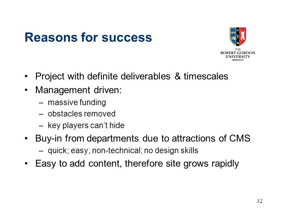 32 Reasons for success Project with definite deliverables & timescales Management driven: –massive funding –obstacles removed –key players cant hide Buy-in from departments due to attractions of CMS –quick; easy; non-technical; no design skills Easy to add content, therefore site grows rapidly