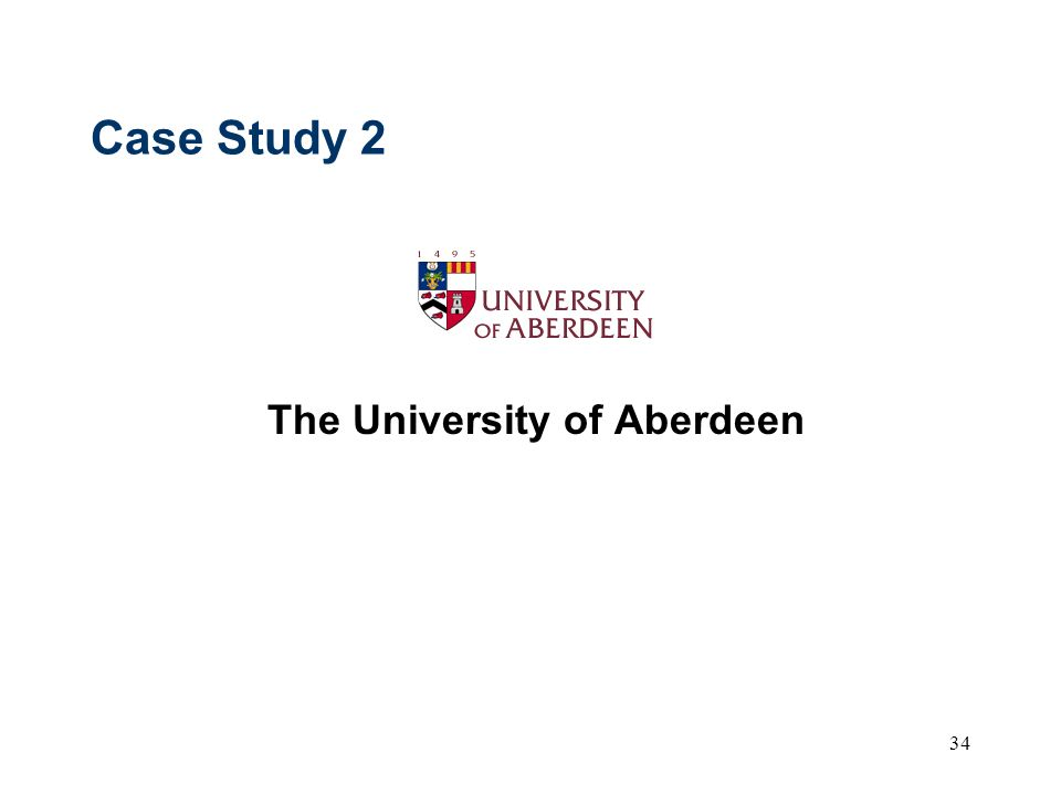 34 Case Study 2 The University of Aberdeen