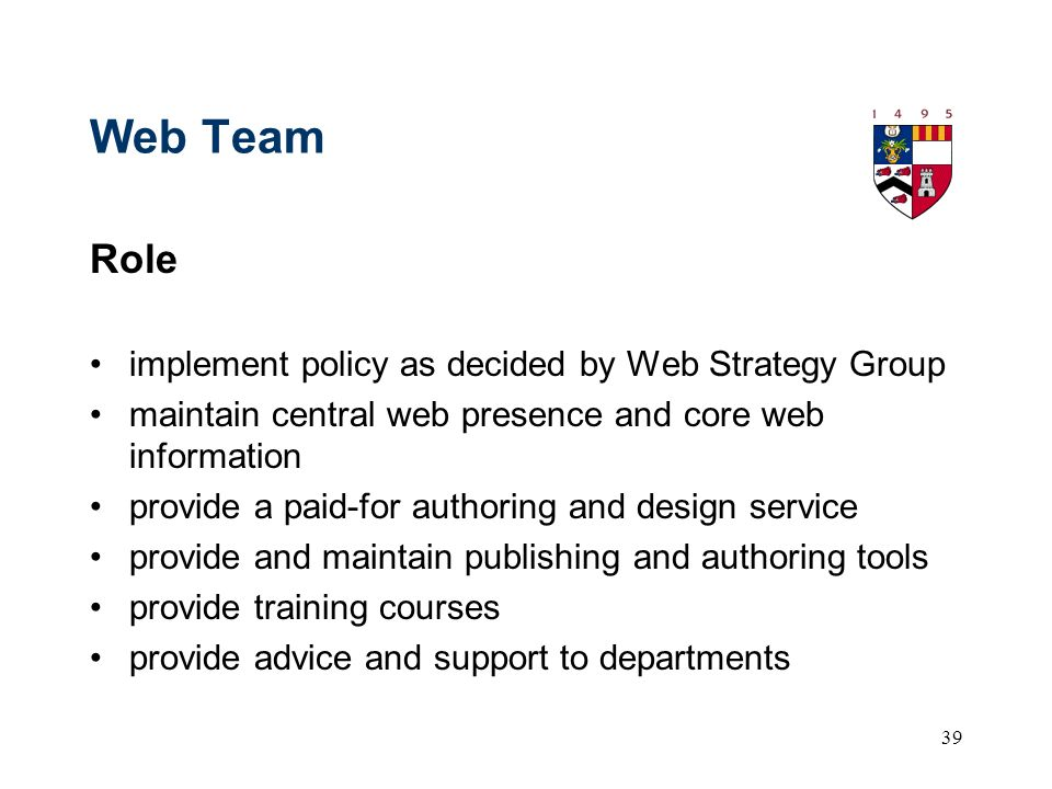 39 Web Team Role implement policy as decided by Web Strategy Group maintain central web presence and core web information provide a paid-for authoring and design service provide and maintain publishing and authoring tools provide training courses provide advice and support to departments