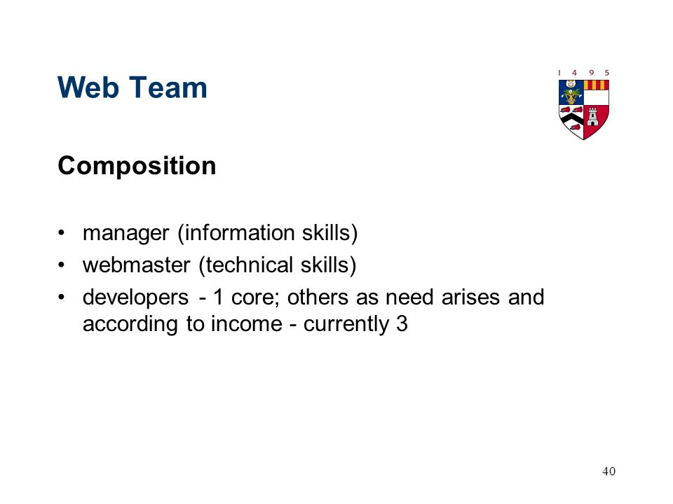 40 Web Team Composition manager (information skills) webmaster (technical skills) developers - 1 core; others as need arises and according to income - currently 3