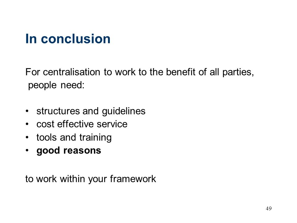 49 In conclusion For centralisation to work to the benefit of all parties, people need: structures and guidelines cost effective service tools and training good reasons to work within your framework