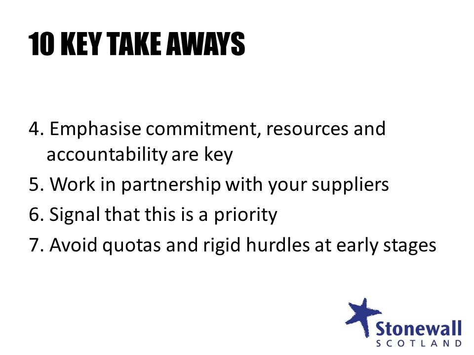 10 KEY TAKE AWAYS 4. Emphasise commitment, resources and accountability are key 5.