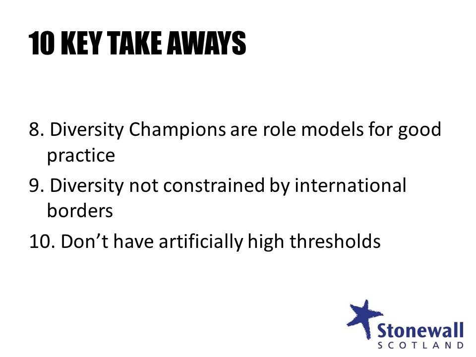 10 KEY TAKE AWAYS 8. Diversity Champions are role models for good practice 9.