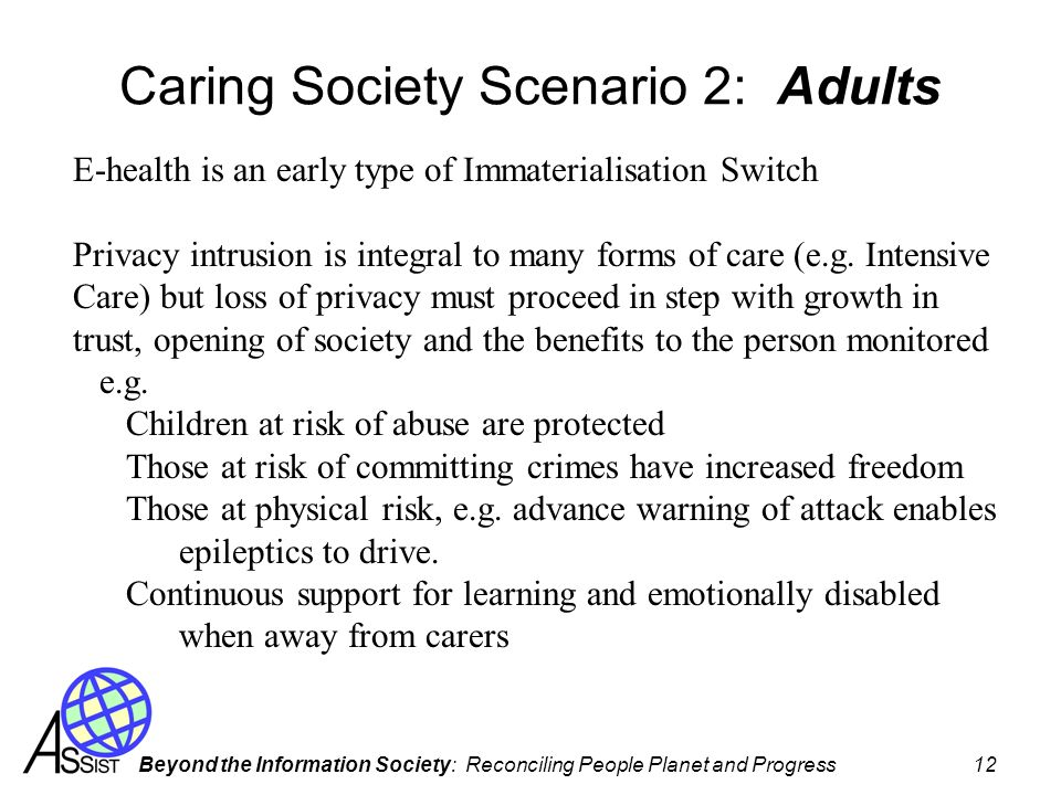 Beyond the Information Society: Reconciling People Planet and Progress 12 Caring Society Scenario 2: Adults E-health is an early type of Immaterialisation Switch Privacy intrusion is integral to many forms of care (e.g.