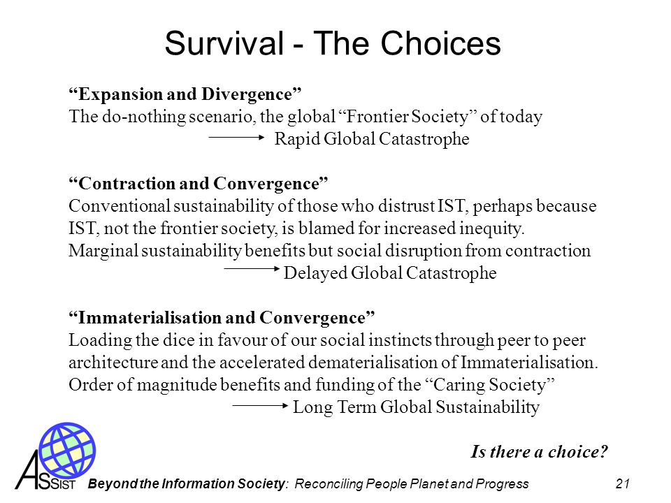 Beyond the Information Society: Reconciling People Planet and Progress 21 Survival - The Choices Expansion and Divergence The do-nothing scenario, the global Frontier Society of today Rapid Global Catastrophe Contraction and Convergence Conventional sustainability of those who distrust IST, perhaps because IST, not the frontier society, is blamed for increased inequity.