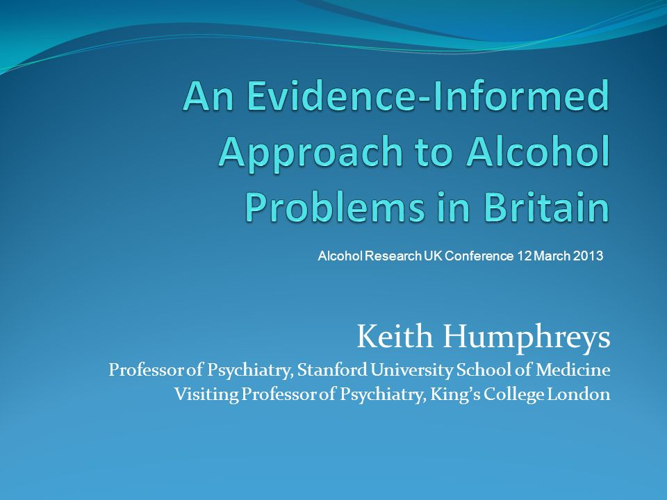Keith Humphreys Professor of Psychiatry, Stanford University School of Medicine Visiting Professor of Psychiatry, Kings College London Alcohol Research UK Conference 12 March 2013