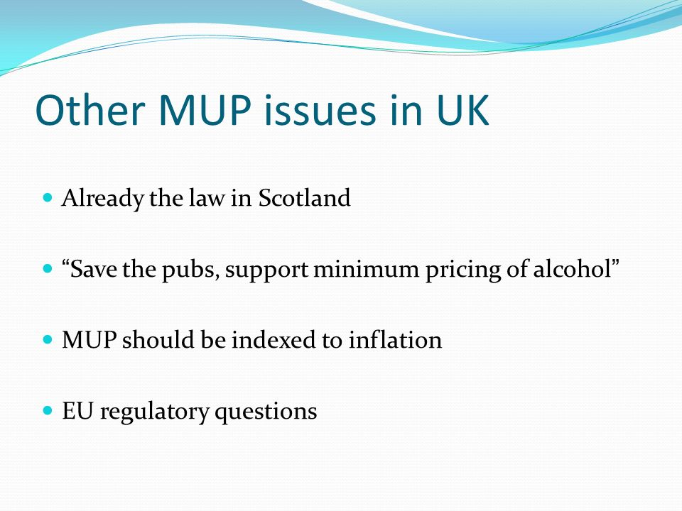 Other MUP issues in UK Already the law in Scotland Save the pubs, support minimum pricing of alcohol MUP should be indexed to inflation EU regulatory questions