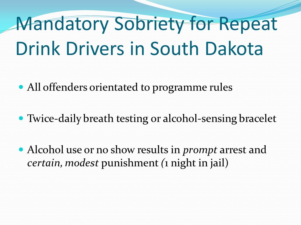 Mandatory Sobriety for Repeat Drink Drivers in South Dakota All offenders orientated to programme rules Twice-daily breath testing or alcohol-sensing bracelet Alcohol use or no show results in prompt arrest and certain, modest punishment (1 night in jail)