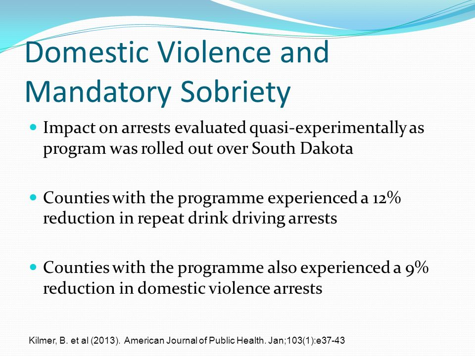Domestic Violence and Mandatory Sobriety Impact on arrests evaluated quasi-experimentally as program was rolled out over South Dakota Counties with the programme experienced a 12% reduction in repeat drink driving arrests Counties with the programme also experienced a 9% reduction in domestic violence arrests Kilmer, B.