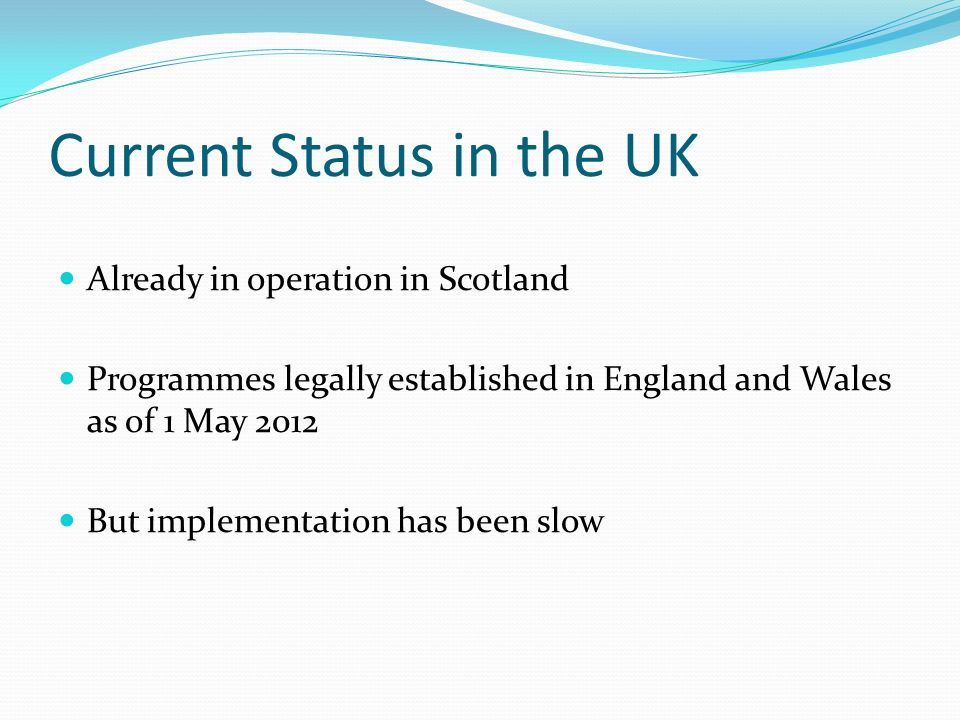 Current Status in the UK Already in operation in Scotland Programmes legally established in England and Wales as of 1 May 2012 But implementation has been slow