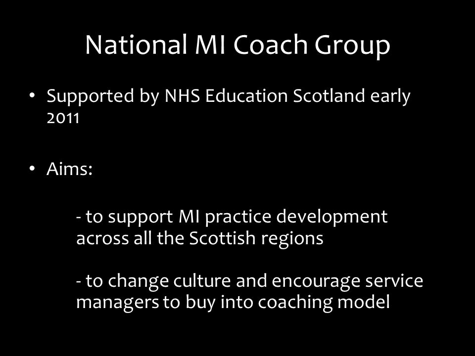 National MI Coach Group Supported by NHS Education Scotland early 2011 Aims: - to support MI practice development across all the Scottish regions - to change culture and encourage service managers to buy into coaching model