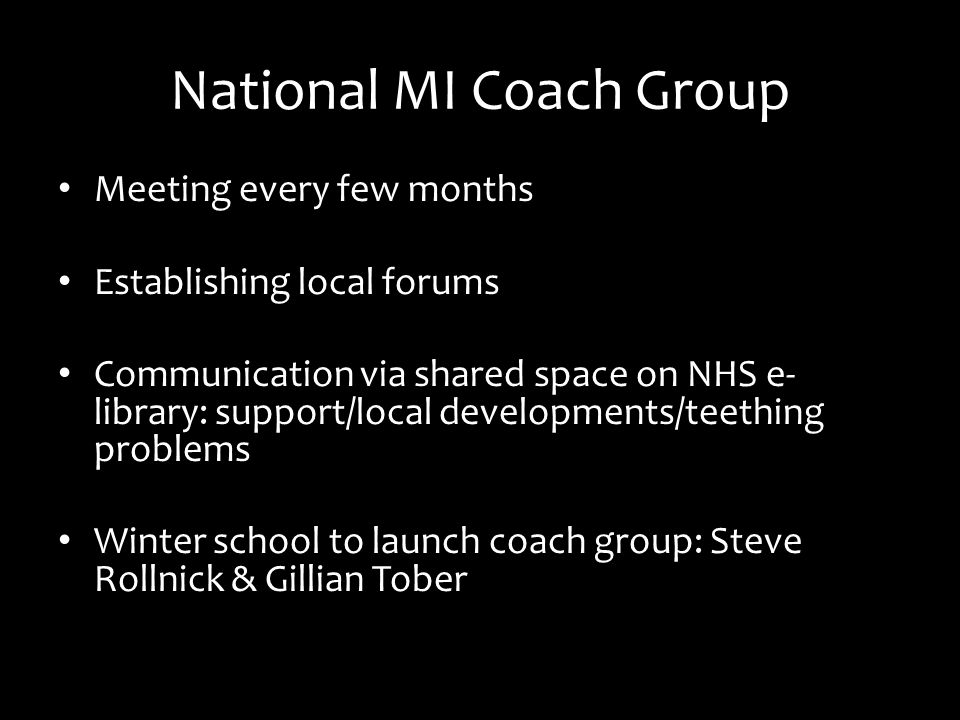 National MI Coach Group Meeting every few months Establishing local forums Communication via shared space on NHS e- library: support/local developments/teething problems Winter school to launch coach group: Steve Rollnick & Gillian Tober