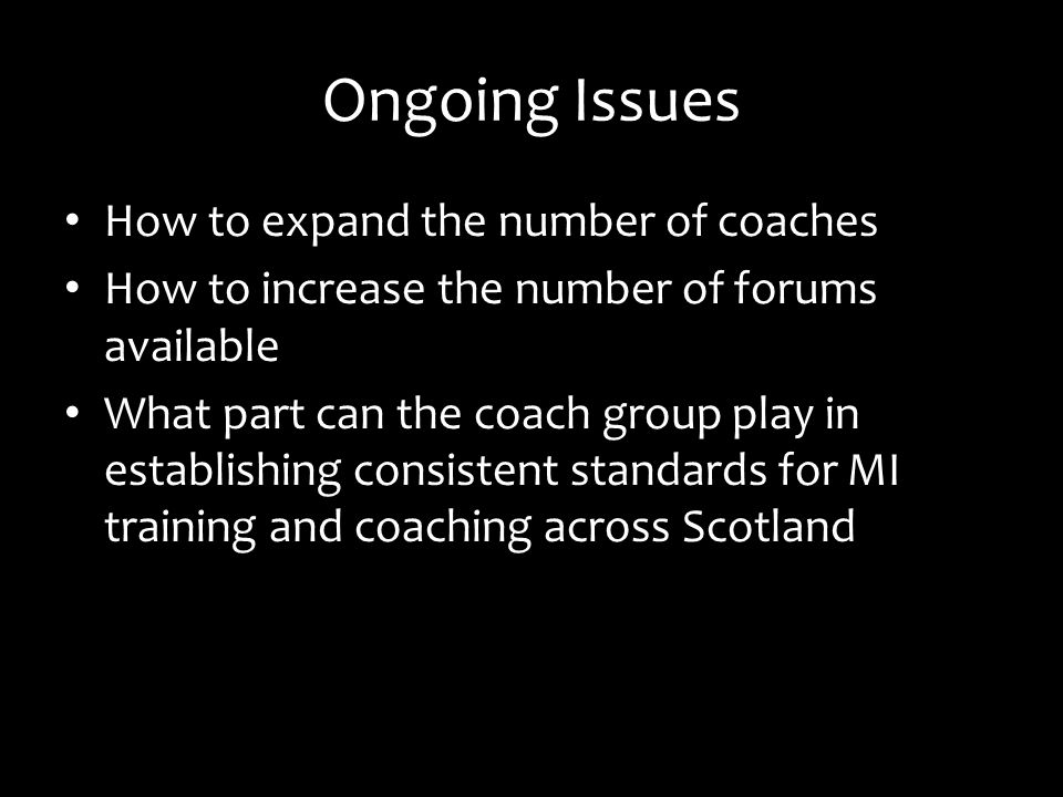 Ongoing Issues How to expand the number of coaches How to increase the number of forums available What part can the coach group play in establishing consistent standards for MI training and coaching across Scotland