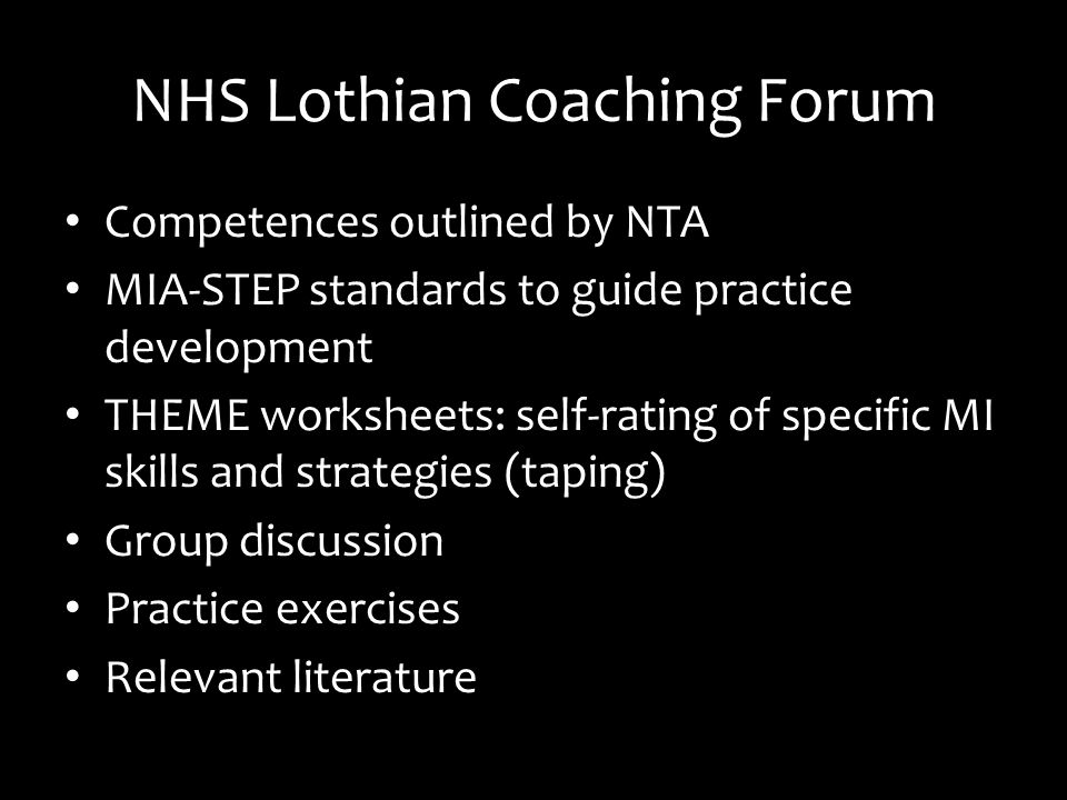 NHS Lothian Coaching Forum Competences outlined by NTA MIA-STEP standards to guide practice development THEME worksheets: self-rating of specific MI skills and strategies (taping) Group discussion Practice exercises Relevant literature