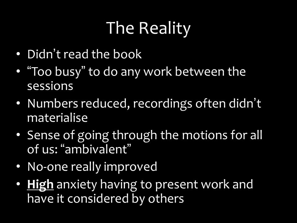 The Reality Didn t read the book Too busy to do any work between the sessions Numbers reduced, recordings often didn t materialise Sense of going through the motions for all of us: ambivalent No-one really improved High anxiety having to present work and have it considered by others