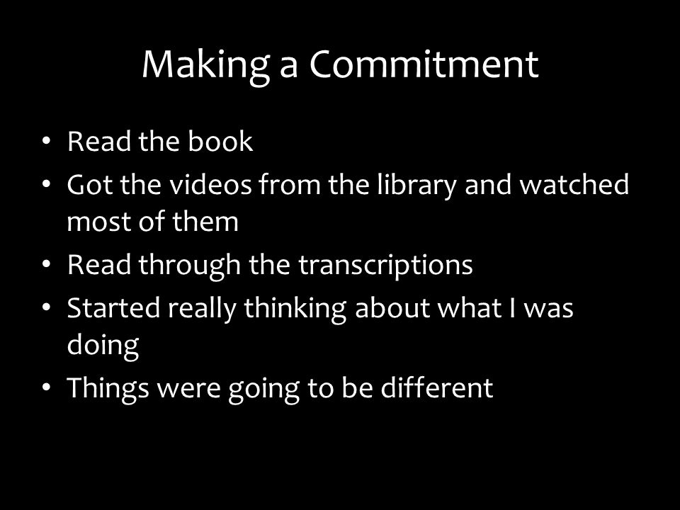 Making a Commitment Read the book Got the videos from the library and watched most of them Read through the transcriptions Started really thinking about what I was doing Things were going to be different