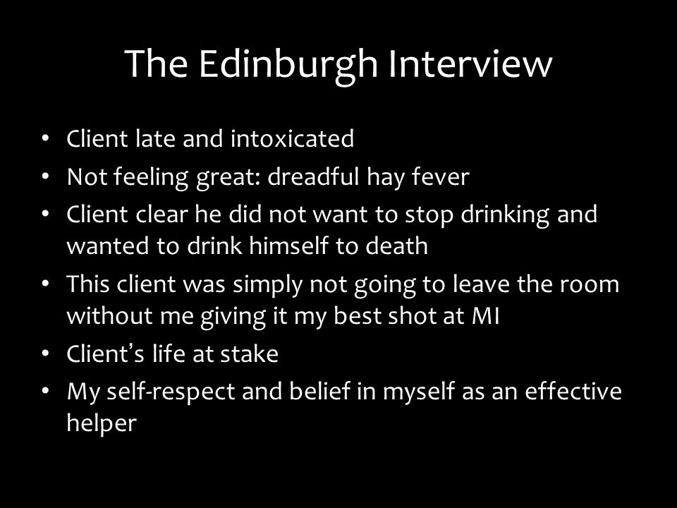 The Edinburgh Interview Client late and intoxicated Not feeling great: dreadful hay fever Client clear he did not want to stop drinking and wanted to drink himself to death This client was simply not going to leave the room without me giving it my best shot at MI Client s life at stake My self-respect and belief in myself as an effective helper