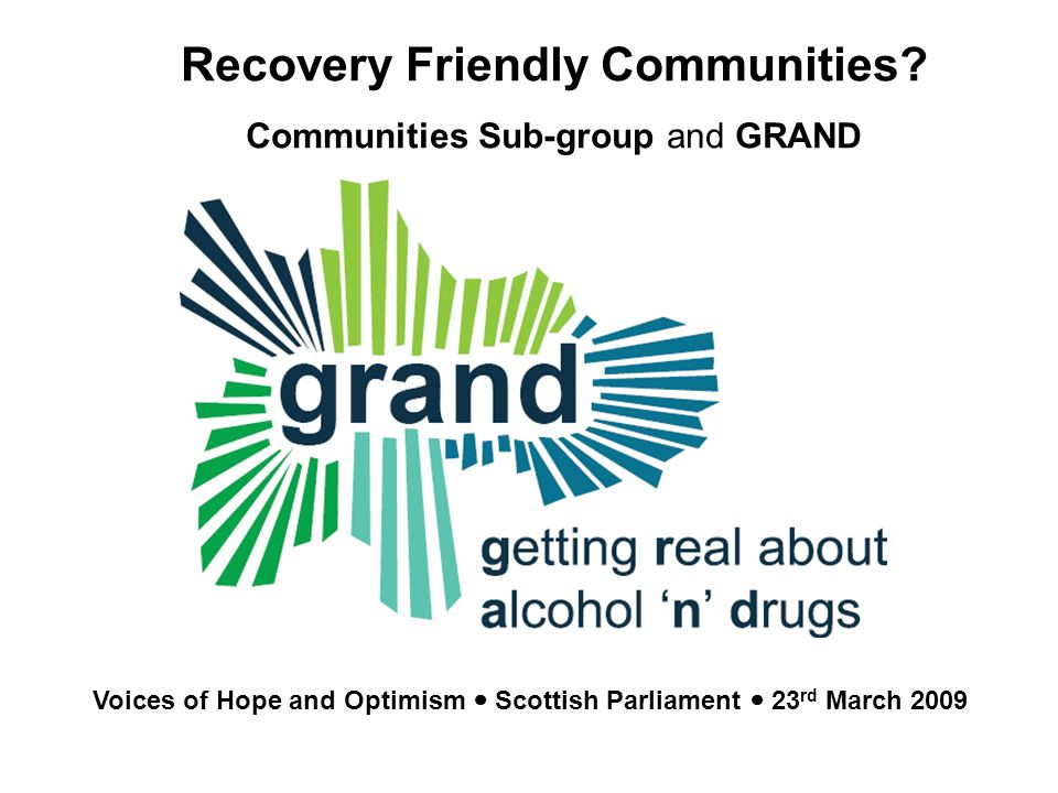 GRAND Getting Real about Alcohol N Drugs Community responses to alcohol and drug issues Recovery Friendly Communities.