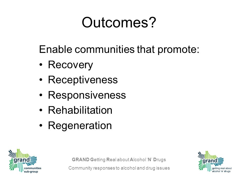 GRAND Getting Real about Alcohol N Drugs Community responses to alcohol and drug issues Outcomes.