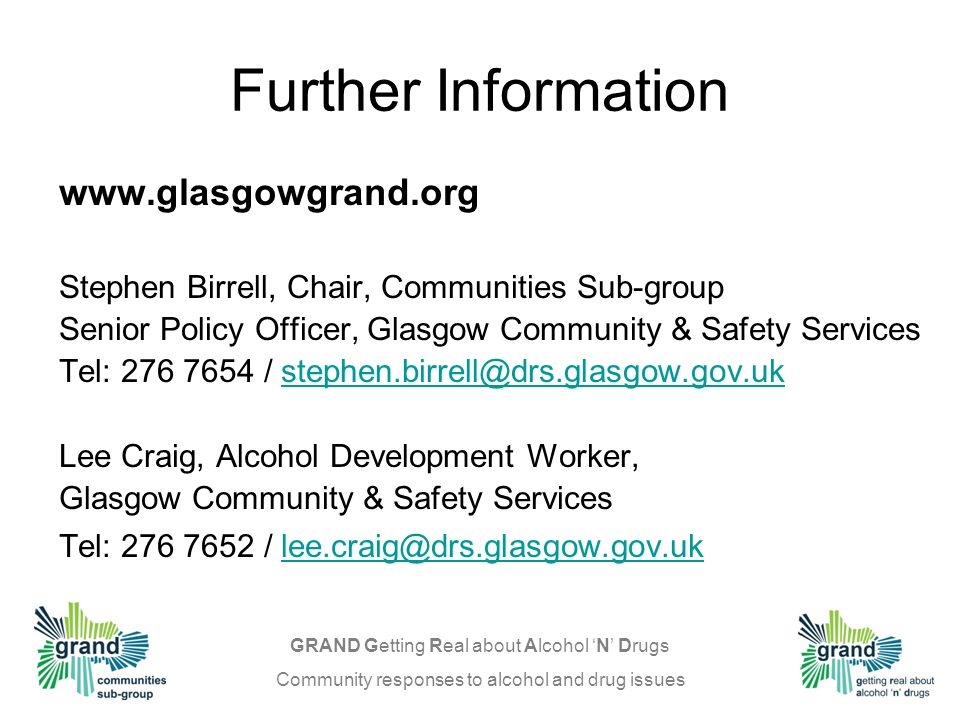 GRAND Getting Real about Alcohol N Drugs Community responses to alcohol and drug issues Further Information   Stephen Birrell, Chair, Communities Sub-group Senior Policy Officer, Glasgow Community & Safety Services Tel: / Lee Craig, Alcohol Development Worker, Glasgow Community & Safety Services Tel: /