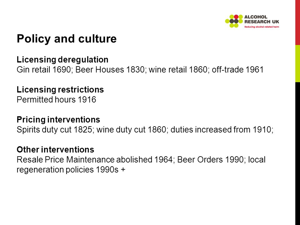 Policy and culture Licensing deregulation Gin retail 1690; Beer Houses 1830; wine retail 1860; off-trade 1961 Licensing restrictions Permitted hours 1916 Pricing interventions Spirits duty cut 1825; wine duty cut 1860; duties increased from 1910; Other interventions Resale Price Maintenance abolished 1964; Beer Orders 1990; local regeneration policies 1990s +