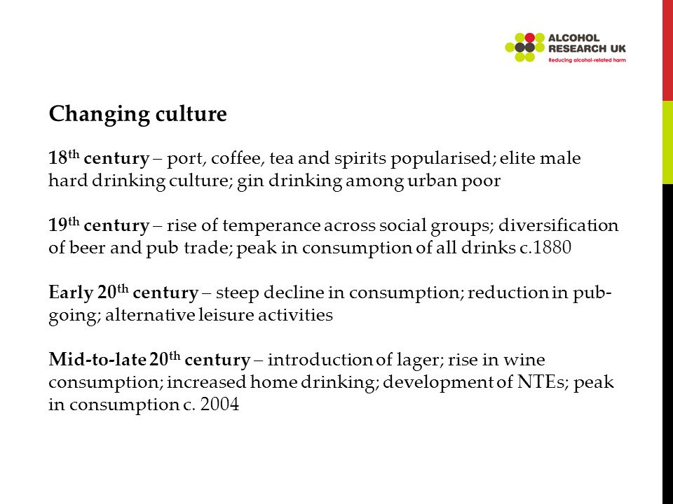 Changing culture 18 th century – port, coffee, tea and spirits popularised; elite male hard drinking culture; gin drinking among urban poor 19 th century – rise of temperance across social groups; diversification of beer and pub trade; peak in consumption of all drinks c.1880 Early 20 th century – steep decline in consumption; reduction in pub- going; alternative leisure activities Mid-to-late 20 th century – introduction of lager; rise in wine consumption; increased home drinking; development of NTEs; peak in consumption c.