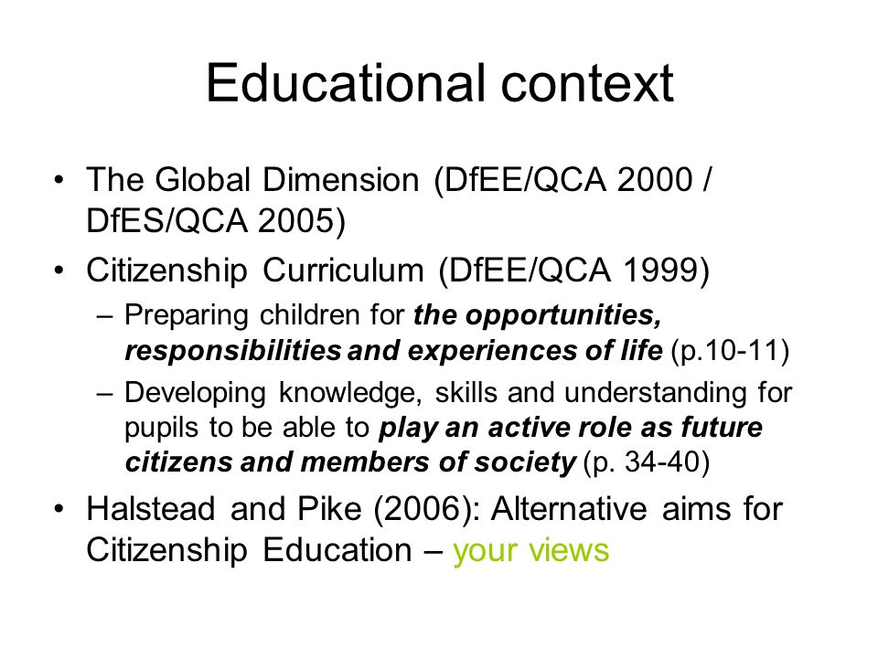 Educational context The Global Dimension (DfEE/QCA 2000 / DfES/QCA 2005) Citizenship Curriculum (DfEE/QCA 1999) –Preparing children for the opportunities, responsibilities and experiences of life (p.10-11) –Developing knowledge, skills and understanding for pupils to be able to play an active role as future citizens and members of society (p.