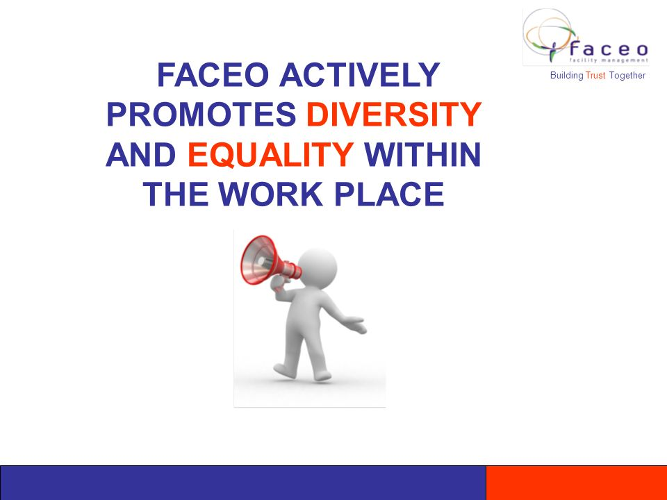 Building Trust Together FACEO ACTIVELY PROMOTES DIVERSITY AND EQUALITY WITHIN THE WORK PLACE