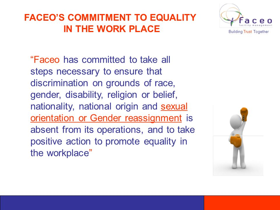 Faceo has committed to take all steps necessary to ensure that discrimination on grounds of race, gender, disability, religion or belief, nationality, national origin and sexual orientation or Gender reassignment is absent from its operations, and to take positive action to promote equality in the workplace Building Trust Together FACEOS COMMITMENT TO EQUALITY IN THE WORK PLACE
