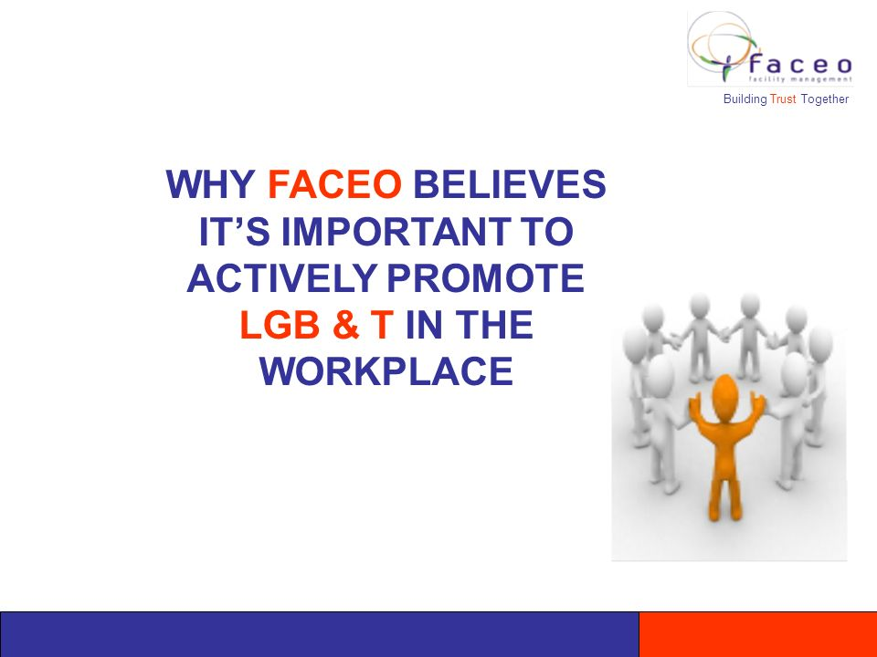 Building Trust Together WHY FACEO BELIEVES ITS IMPORTANT TO ACTIVELY PROMOTE LGB & T IN THE WORKPLACE
