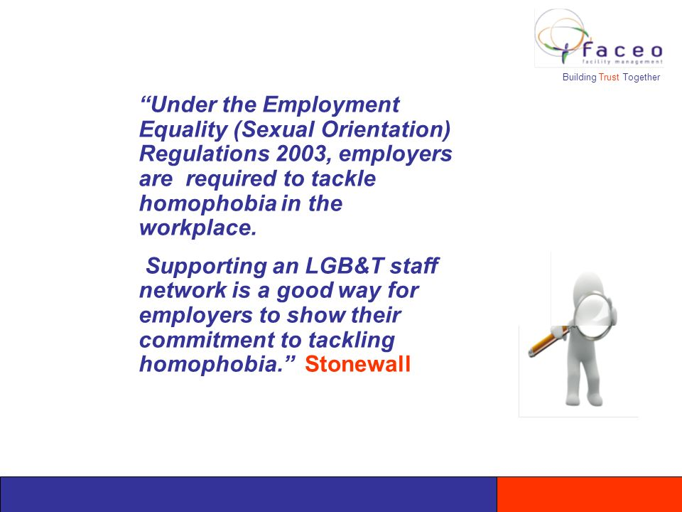 Building Trust Together Under the Employment Equality (Sexual Orientation) Regulations 2003, employers are required to tackle homophobia in the workplace.