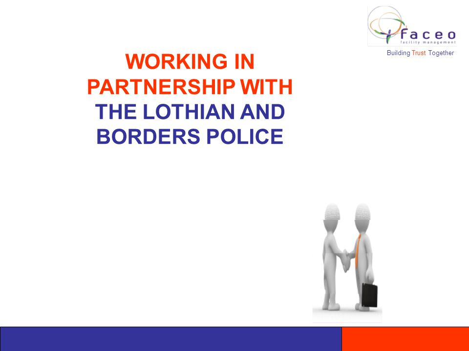 Building Trust Together WORKING IN PARTNERSHIP WITH THE LOTHIAN AND BORDERS POLICE