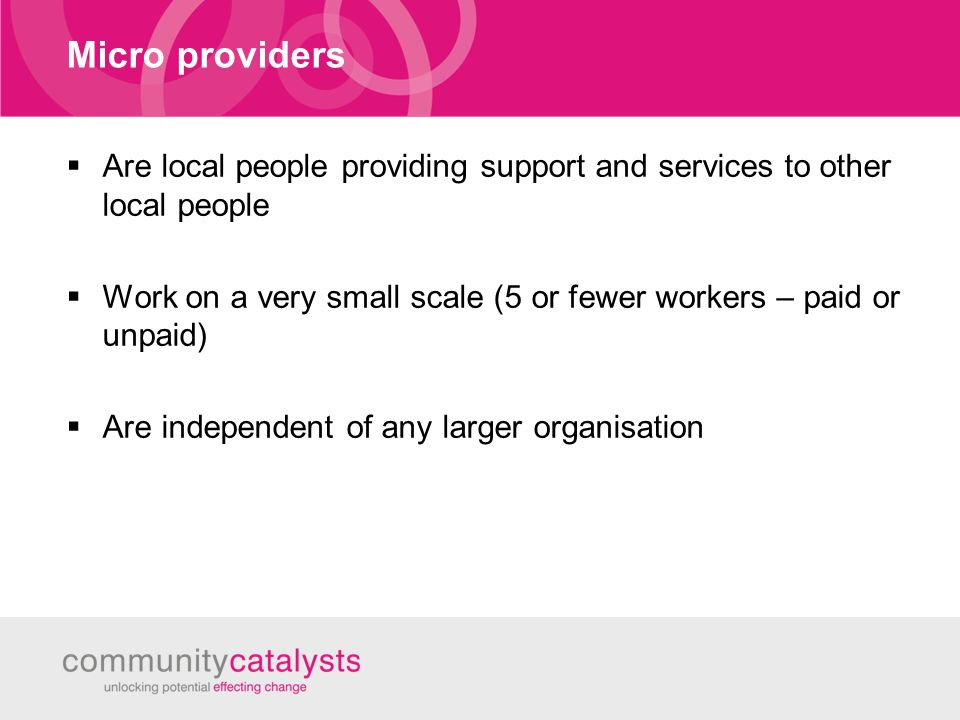 Micro providers Are local people providing support and services to other local people Work on a very small scale (5 or fewer workers – paid or unpaid) Are independent of any larger organisation