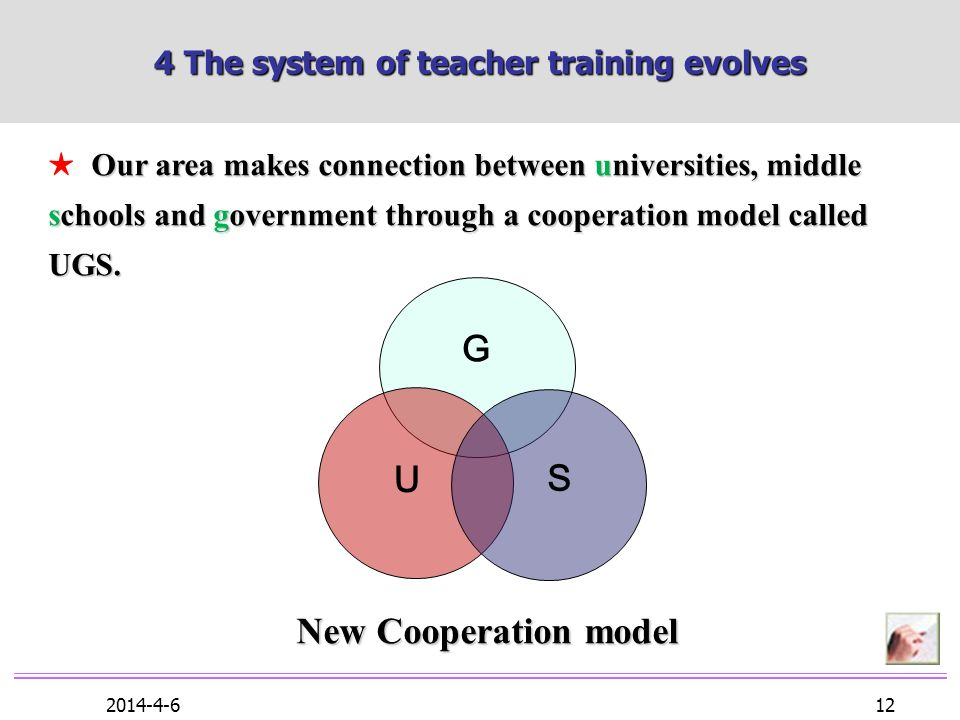 2014-4-6 12 4 The system of teacher training evolves Our area makes connection between universities, middle schools and government through a cooperation model called UGS.