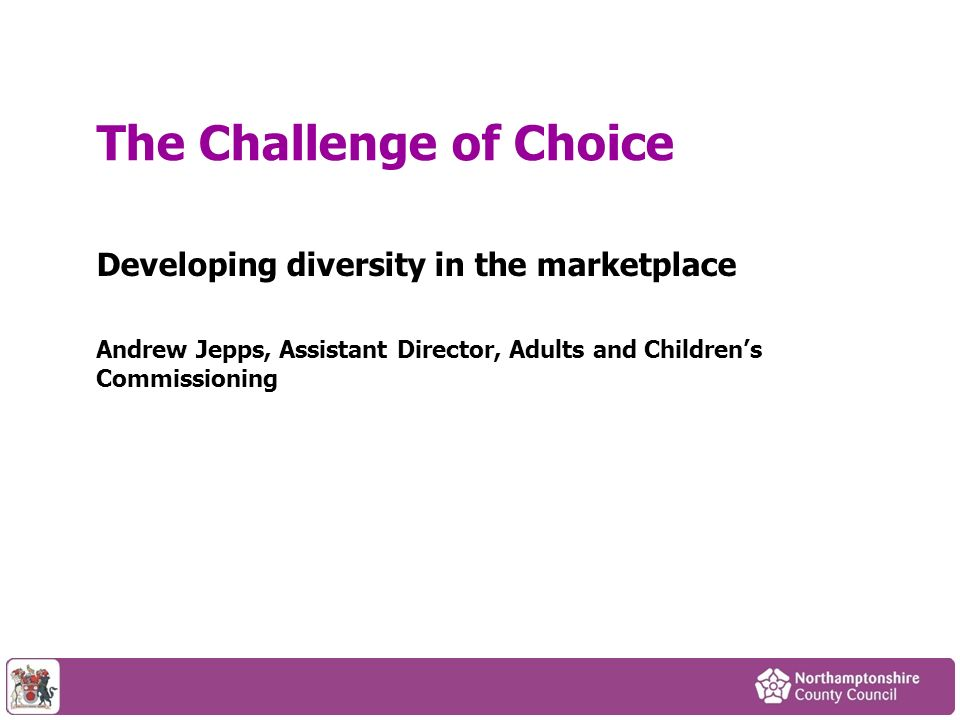 Developing diversity in the marketplace Andrew Jepps, Assistant Director, Adults and Childrens Commissioning The Challenge of Choice