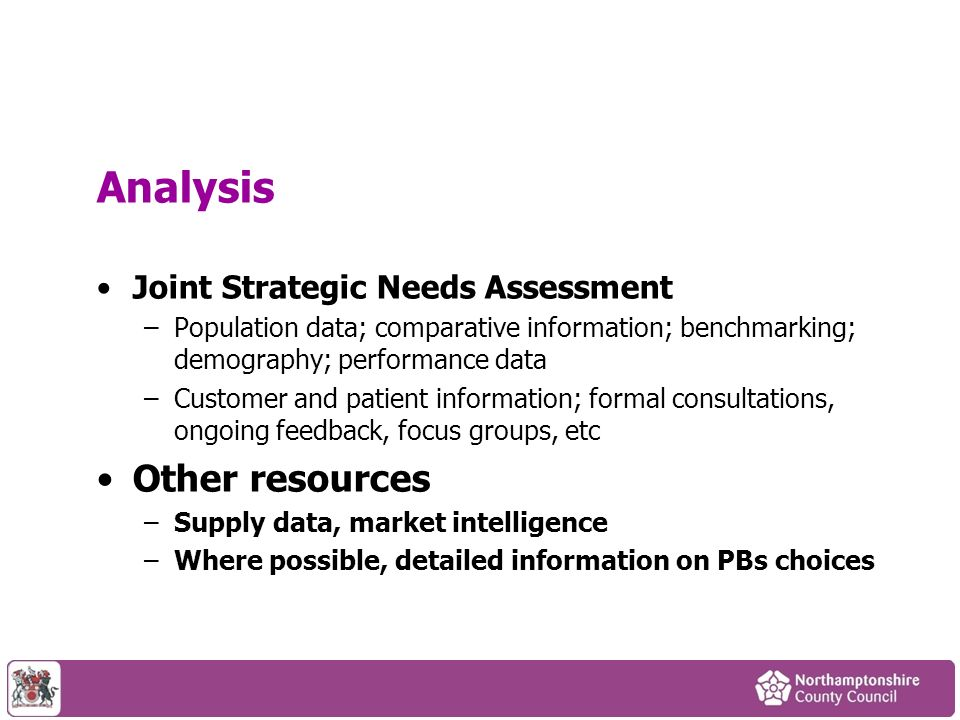 Analysis Joint Strategic Needs Assessment –Population data; comparative information; benchmarking; demography; performance data –Customer and patient information; formal consultations, ongoing feedback, focus groups, etc Other resources –Supply data, market intelligence –Where possible, detailed information on PBs choices