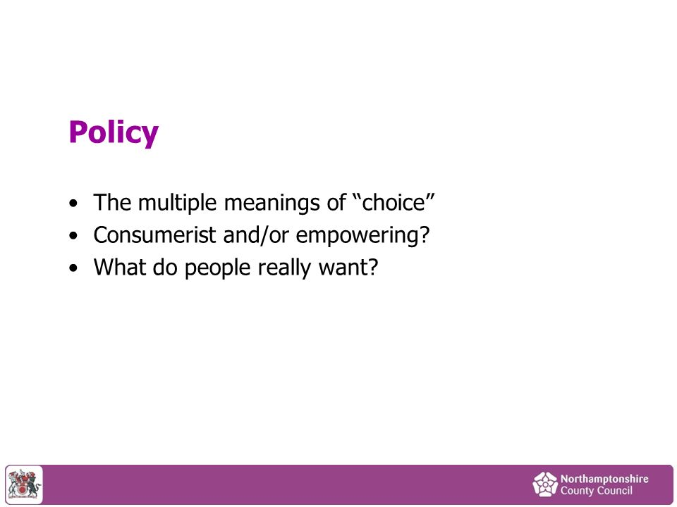 Policy The multiple meanings of choice Consumerist and/or empowering What do people really want