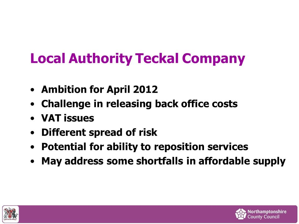 Local Authority Teckal Company Ambition for April 2012 Challenge in releasing back office costs VAT issues Different spread of risk Potential for ability to reposition services May address some shortfalls in affordable supply