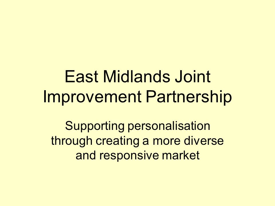 East Midlands Joint Improvement Partnership Supporting personalisation through creating a more diverse and responsive market