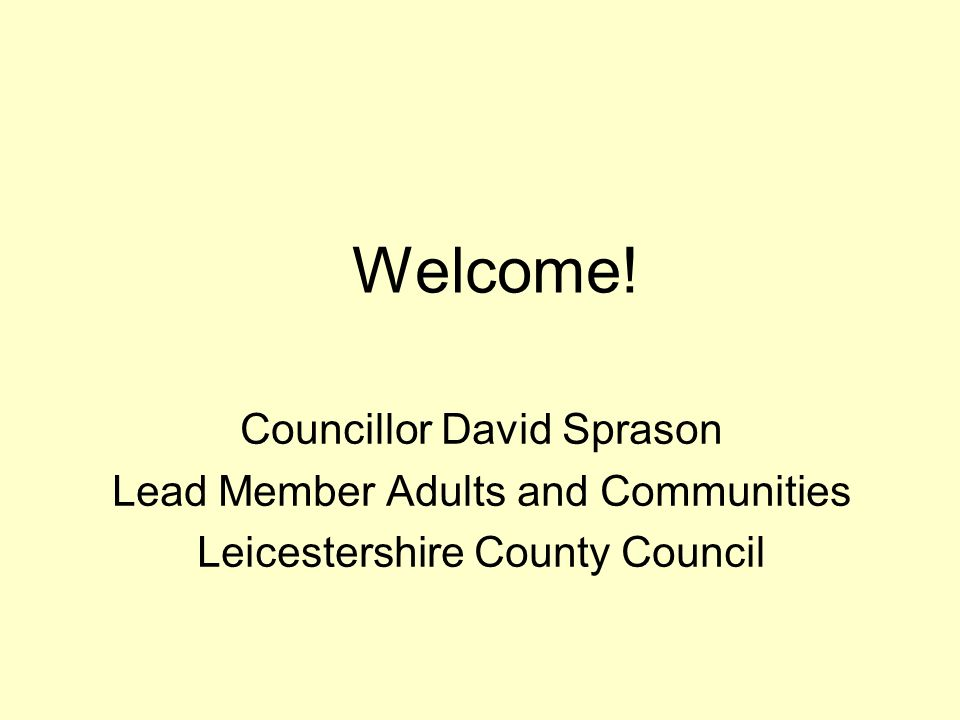 Welcome! Councillor David Sprason Lead Member Adults and Communities Leicestershire County Council