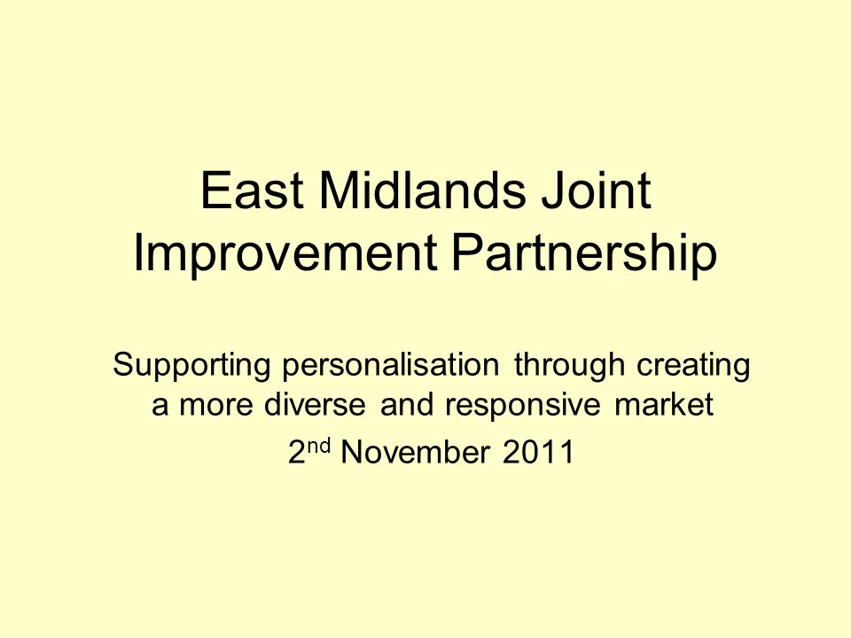 East Midlands Joint Improvement Partnership Supporting personalisation through creating a more diverse and responsive market 2 nd November 2011