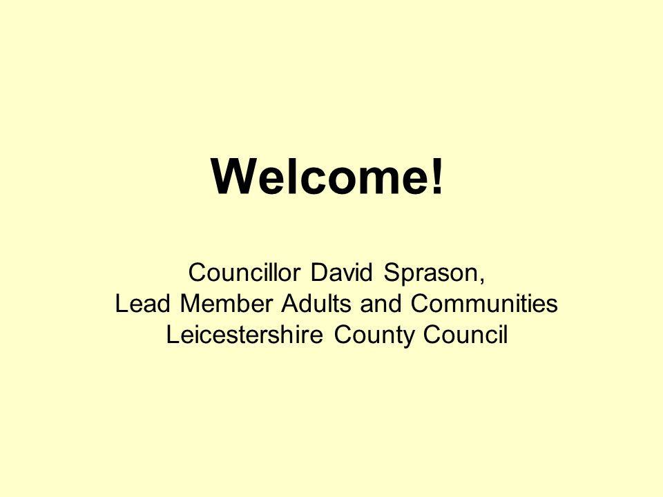 Welcome! Councillor David Sprason, Lead Member Adults and Communities Leicestershire County Council