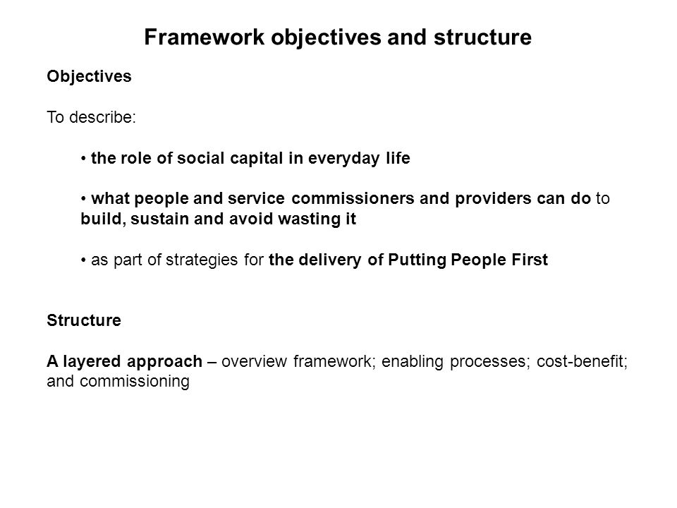 Objectives To describe: the role of social capital in everyday life what people and service commissioners and providers can do to build, sustain and avoid wasting it as part of strategies for the delivery of Putting People First Structure A layered approach – overview framework; enabling processes; cost-benefit; and commissioning Framework objectives and structure