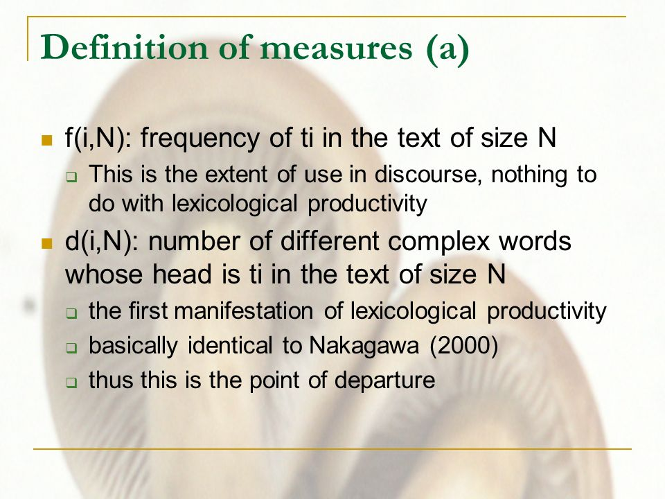 Definition of measures (a) f(i,N): frequency of ti in the text of size N This is the extent of use in discourse, nothing to do with lexicological productivity d(i,N): number of different complex words whose head is ti in the text of size N the first manifestation of lexicological productivity basically identical to Nakagawa (2000) thus this is the point of departure
