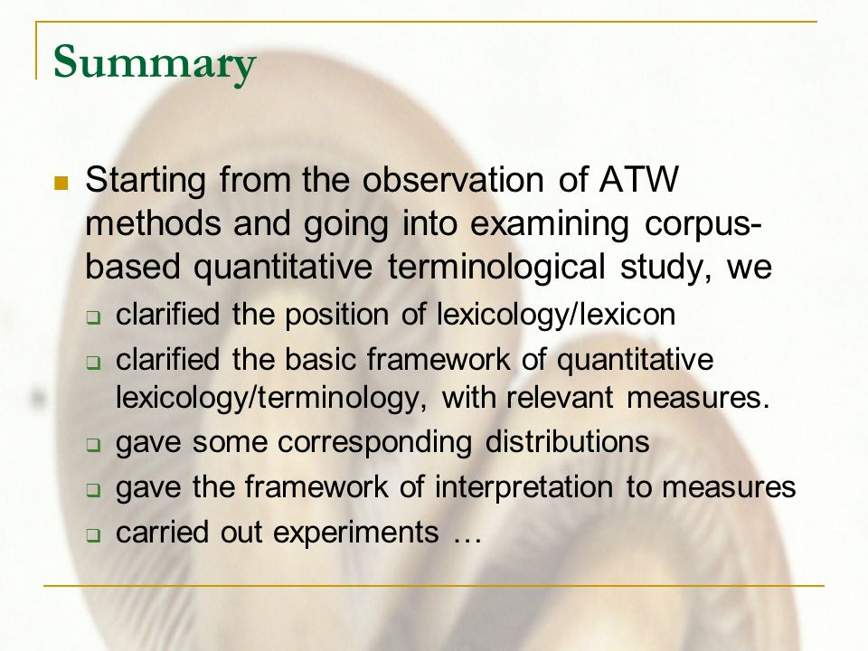 Summary Starting from the observation of ATW methods and going into examining corpus- based quantitative terminological study, we clarified the position of lexicology/lexicon clarified the basic framework of quantitative lexicology/terminology, with relevant measures.