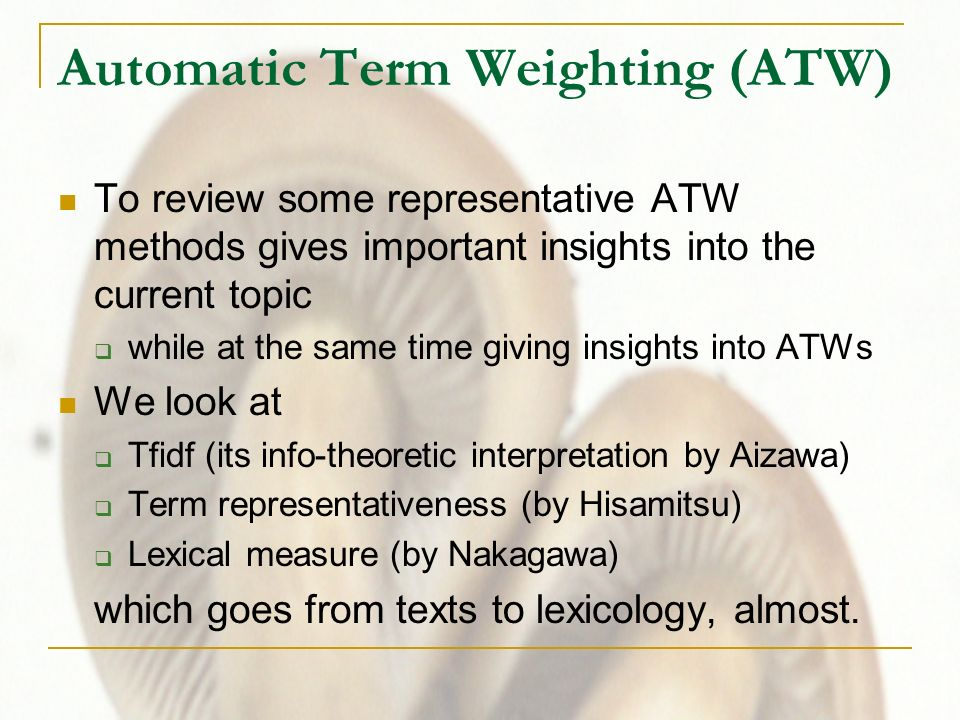 Automatic Term Weighting (ATW) To review some representative ATW methods gives important insights into the current topic while at the same time giving insights into ATWs We look at Tfidf (its info-theoretic interpretation by Aizawa) Term representativeness (by Hisamitsu) Lexical measure (by Nakagawa) which goes from texts to lexicology, almost.