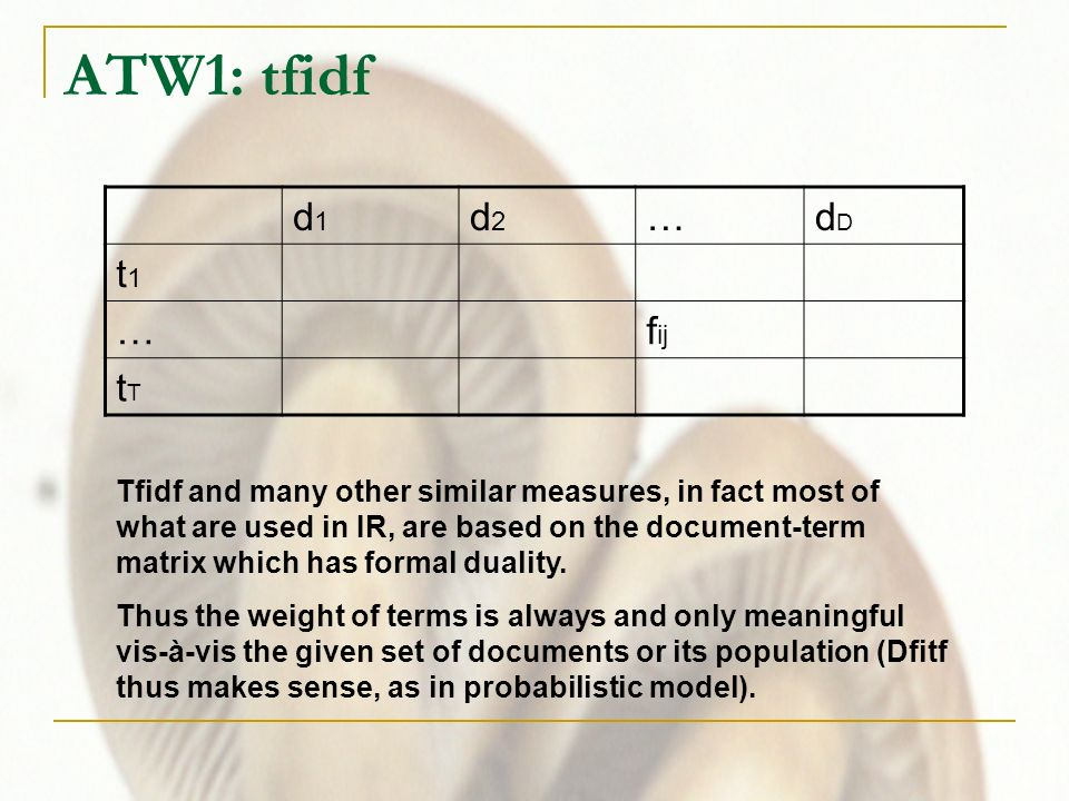 ATW1: tfidf d1d1 d2d2 …dDdD t1t1 …f ij tTtT Tfidf and many other similar measures, in fact most of what are used in IR, are based on the document-term matrix which has formal duality.