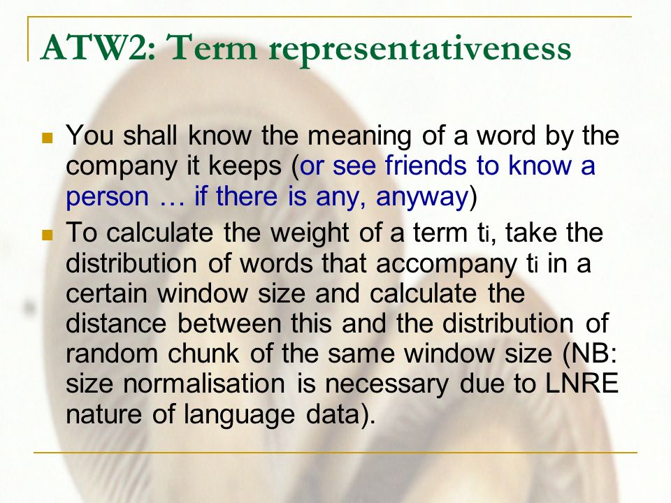 ATW2: Term representativeness You shall know the meaning of a word by the company it keeps (or see friends to know a person … if there is any, anyway) To calculate the weight of a term t i, take the distribution of words that accompany t i in a certain window size and calculate the distance between this and the distribution of random chunk of the same window size (NB: size normalisation is necessary due to LNRE nature of language data).