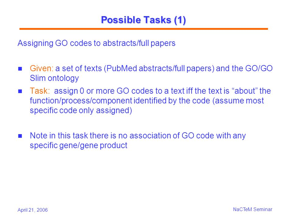 April 21, 2006 NaCTeM Seminar Possible Tasks (1) Assigning GO codes to abstracts/full papers Given: a set of texts (PubMed abstracts/full papers) and the GO/GO Slim ontology Task: assign 0 or more GO codes to a text iff the text is about the function/process/component identified by the code (assume most specific code only assigned) Note in this task there is no association of GO code with any specific gene/gene product