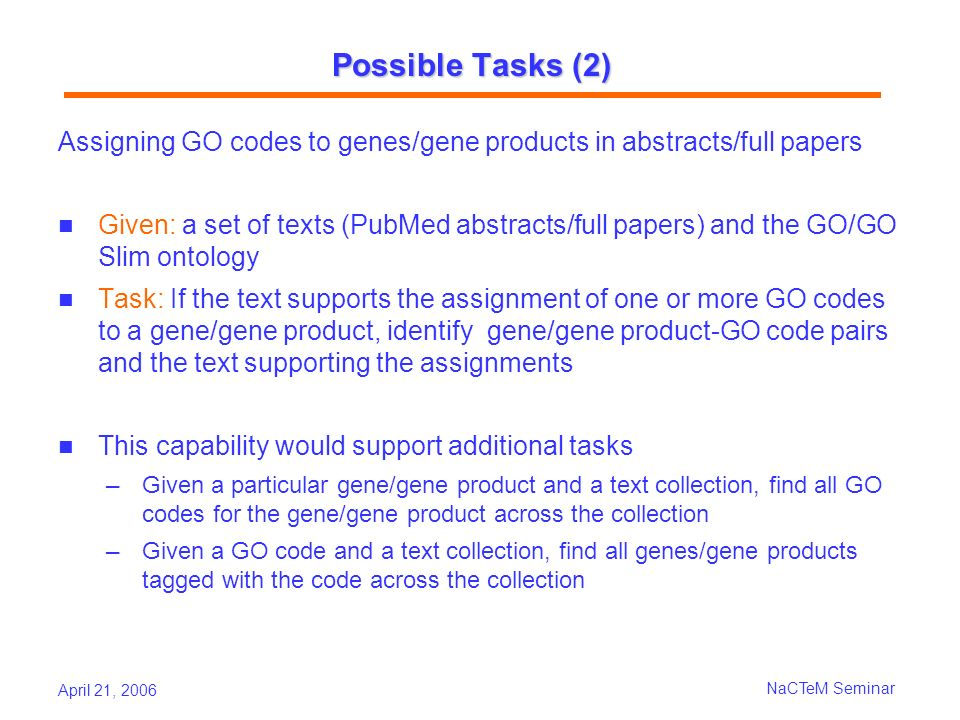 April 21, 2006 NaCTeM Seminar Possible Tasks (2) Assigning GO codes to genes/gene products in abstracts/full papers Given: a set of texts (PubMed abstracts/full papers) and the GO/GO Slim ontology Task: If the text supports the assignment of one or more GO codes to a gene/gene product, identify gene/gene product-GO code pairs and the text supporting the assignments This capability would support additional tasks Given a particular gene/gene product and a text collection, find all GO codes for the gene/gene product across the collection Given a GO code and a text collection, find all genes/gene products tagged with the code across the collection